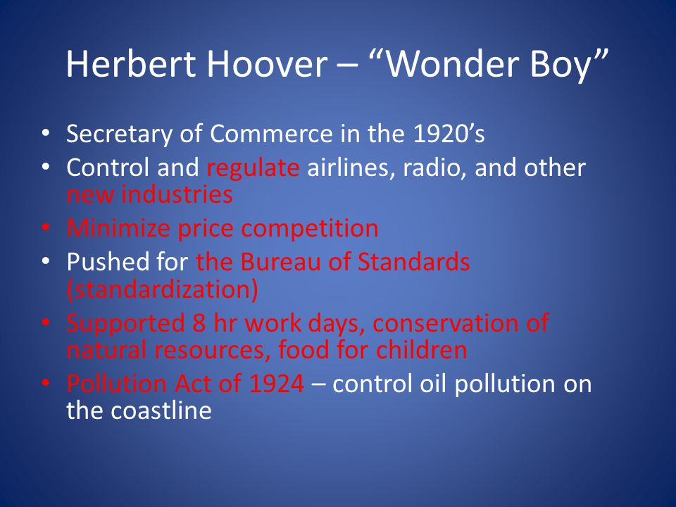 Herbert Hoover – Wonder Boy Secretary of Commerce in the 1920's Control and regulate airlines, radio, and other new industries Minimize price competition Pushed for the Bureau of Standards (standardization) Supported 8 hr work days, conservation of natural resources, food for children Pollution Act of 1924 – control oil pollution on the coastline