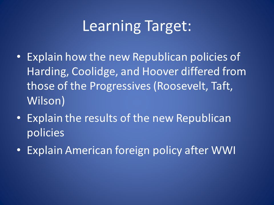 Learning Target: Explain how the new Republican policies of Harding, Coolidge, and Hoover differed from those of the Progressives (Roosevelt, Taft, Wilson) Explain the results of the new Republican policies Explain American foreign policy after WWI