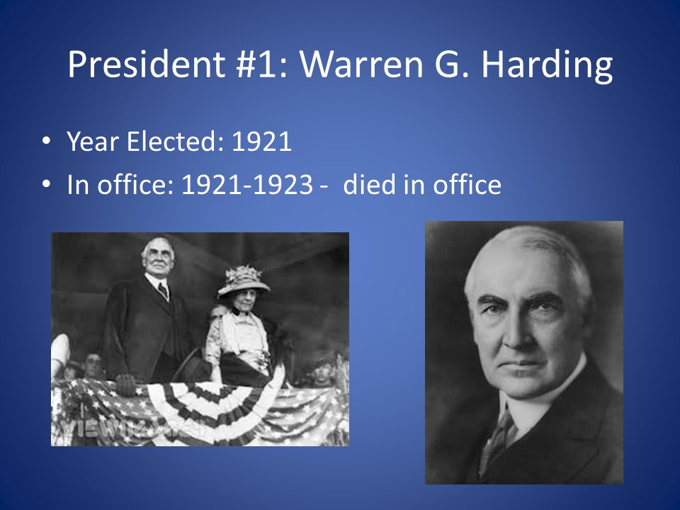 President #1: Warren G. Harding Year Elected: 1921 In office: 1921-1923 - died in office