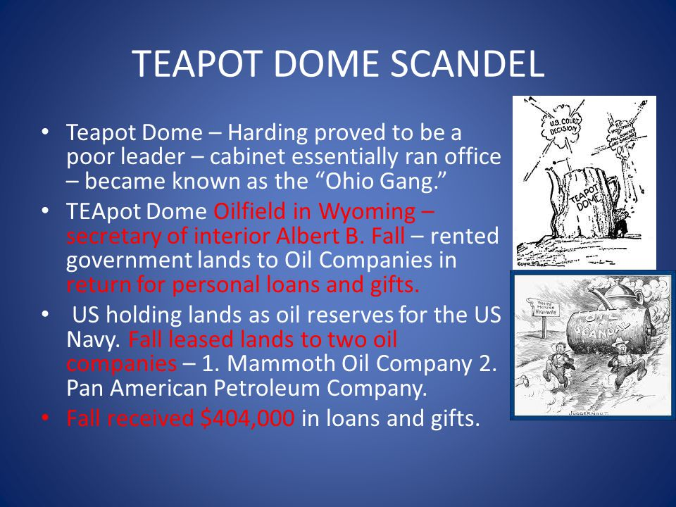 TEAPOT DOME SCANDEL Teapot Dome – Harding proved to be a poor leader – cabinet essentially ran office – became known as the Ohio Gang. TEApot Dome Oilfield in Wyoming – secretary of interior Albert B.