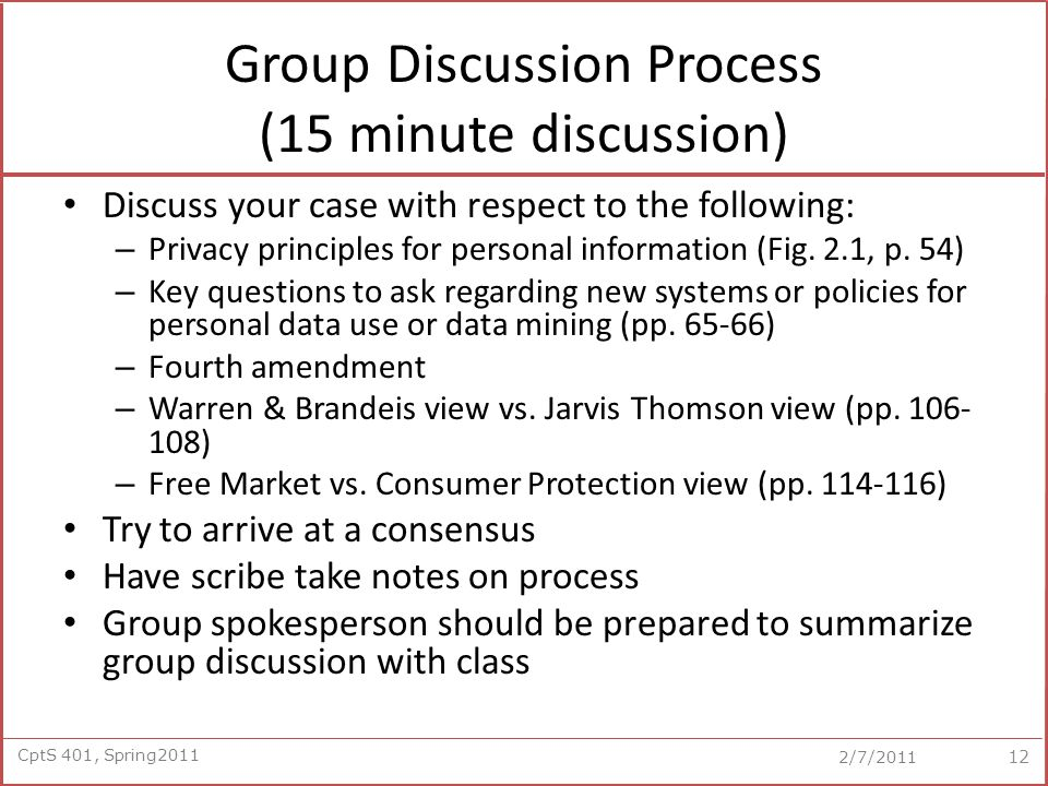 CptS 401, Spring2011 2/7/2011 Group Discussion Process (15 minute discussion) Discuss your case with respect to the following: – Privacy principles for personal information (Fig.