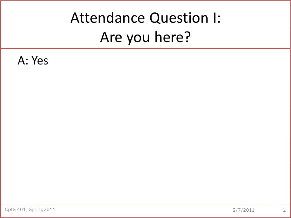 CptS 401, Spring2011 2/7/2011 Attendance Question I: Are you here A: Yes 2