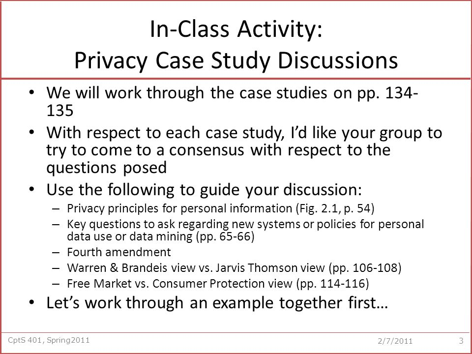 CptS 401, Spring2011 2/7/2011 In-Class Activity: Privacy Case Study Discussions We will work through the case studies on pp.