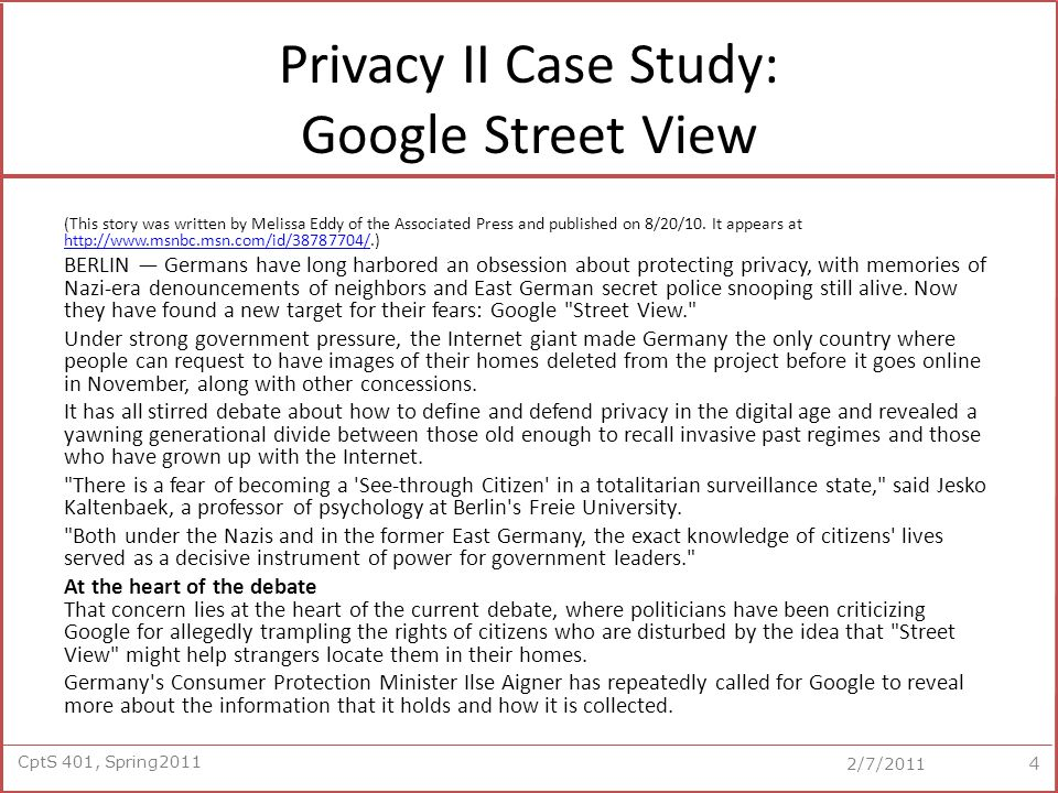 CptS 401, Spring2011 2/7/2011 Privacy II Case Study: Google Street View (This story was written by Melissa Eddy of the Associated Press and published on 8/20/10.