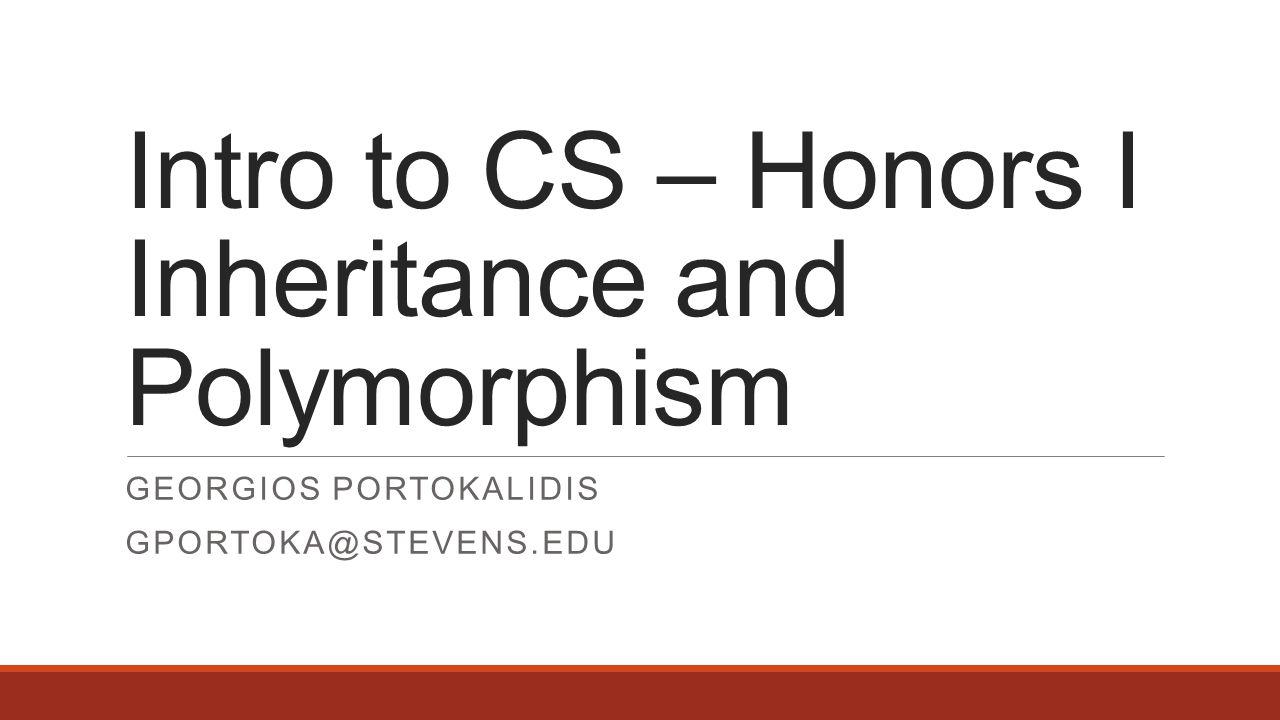 Intro to CS – Honors I Inheritance and Polymorphism GEORGIOS PORTOKALIDIS GPORTOKA@STEVENS.EDU