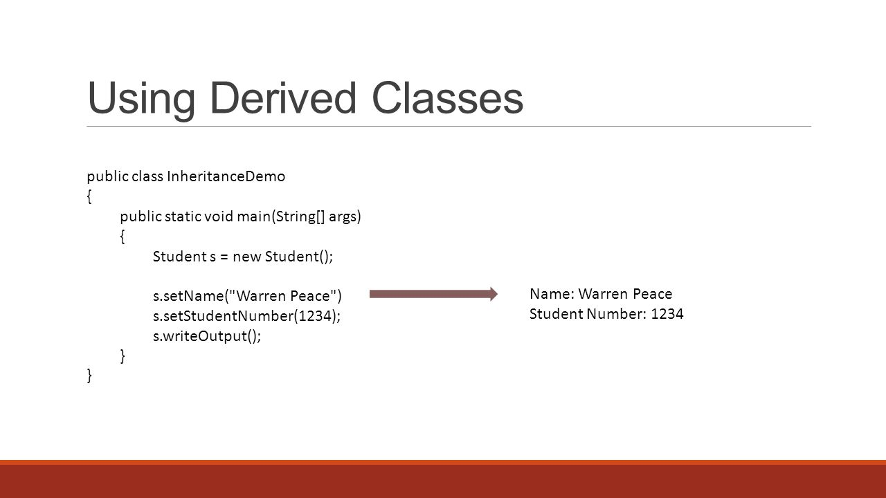 Using Derived Classes public class InheritanceDemo { public static void main(String[] args) { Student s = new Student(); s.setName( Warren Peace ) s.setStudentNumber(1234); s.writeOutput(); } Name: Warren Peace Student Number: 1234