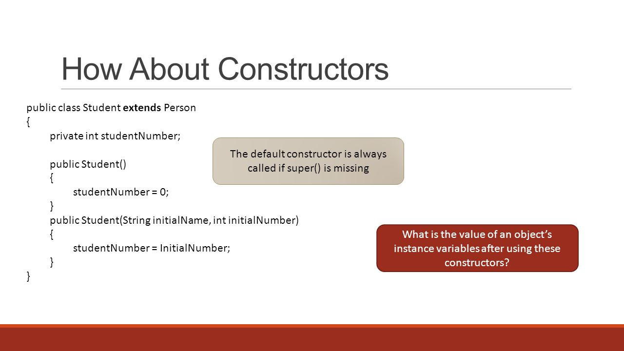 How About Constructors public class Student extends Person { private int studentNumber; public Student() { studentNumber = 0; } public Student(String initialName, int initialNumber) { studentNumber = InitialNumber; } The default constructor is always called if super() is missing What is the value of an object's instance variables after using these constructors