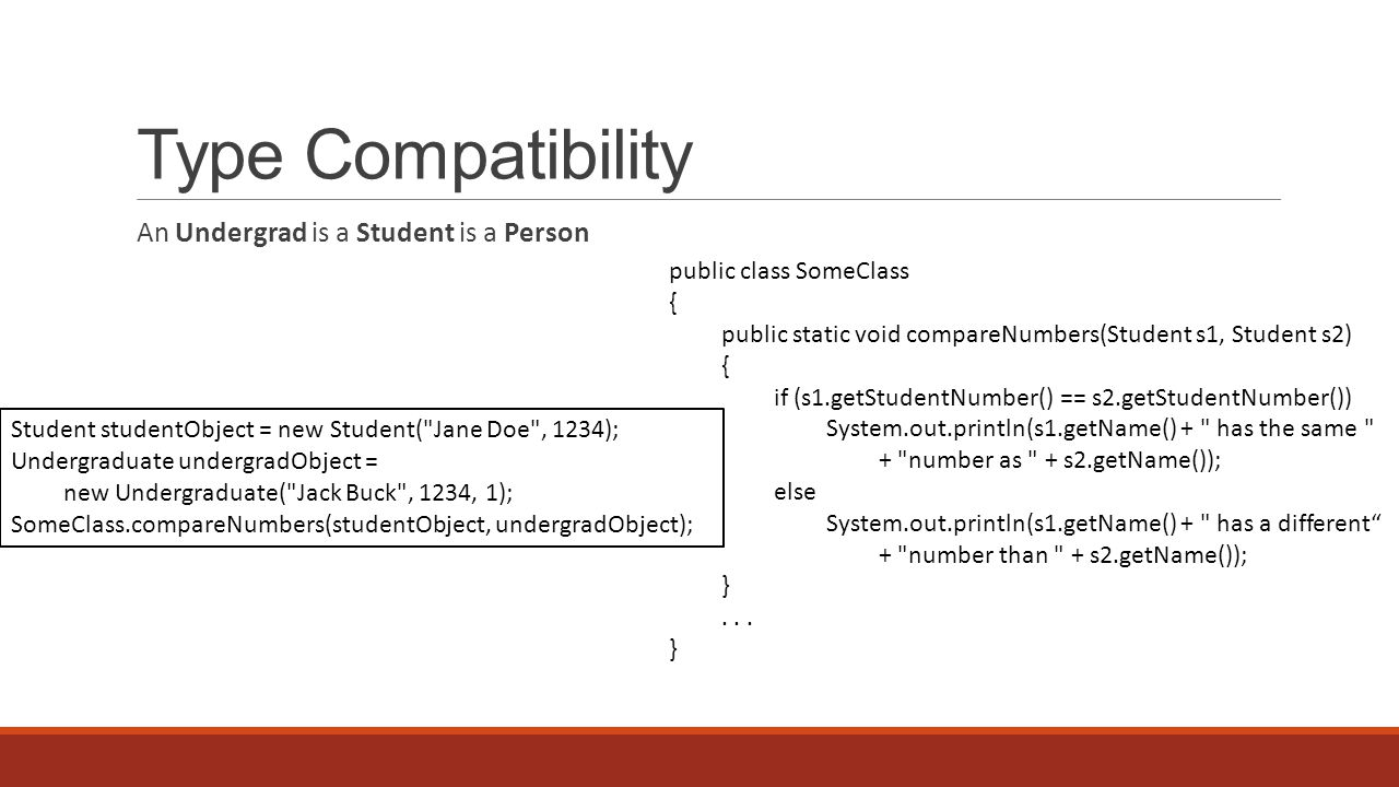 Type Compatibility An Undergrad is a Student is a Person public class SomeClass { public static void compareNumbers(Student s1, Student s2) { if (s1.getStudentNumber() == s2.getStudentNumber()) System.out.println(s1.getName() + has the same + number as + s2.getName()); else System.out.println(s1.getName() + has a different + number than + s2.getName()); }...