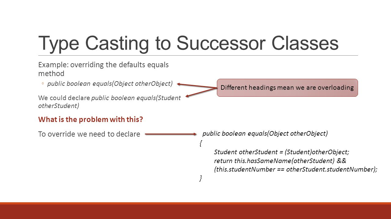 Type Casting to Successor Classes Example: overriding the defaults equals method ◦public boolean equals(Object otherObject) We could declare public boolean equals(Student otherStudent) What is the problem with this.