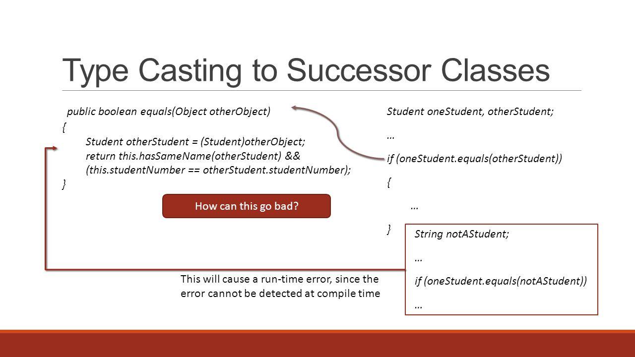 Type Casting to Successor Classes Student oneStudent, otherStudent; … if (oneStudent.equals(otherStudent)) { … } public boolean equals(Object otherObject) { Student otherStudent = (Student)otherObject; return this.hasSameName(otherStudent) && (this.studentNumber == otherStudent.studentNumber); } How can this go bad.