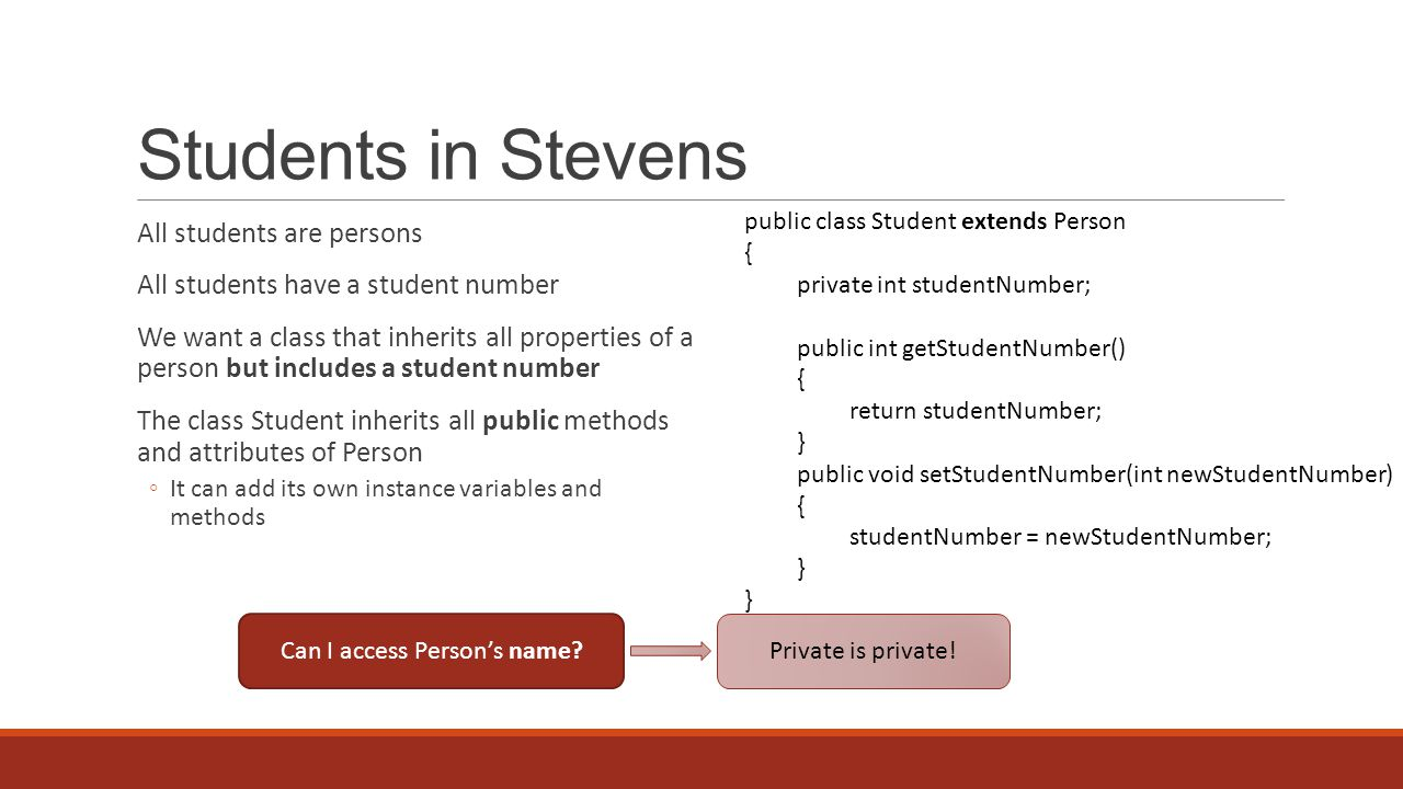 Students in Stevens All students are persons All students have a student number We want a class that inherits all properties of a person but includes a student number The class Student inherits all public methods and attributes of Person ◦It can add its own instance variables and methods public class Student extends Person { private int studentNumber; public int getStudentNumber() { return studentNumber; } public void setStudentNumber(int newStudentNumber) { studentNumber = newStudentNumber; } } Can I access Person's name.