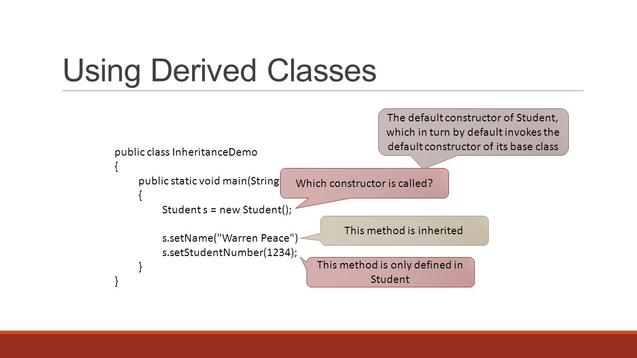 Using Derived Classes public class InheritanceDemo { public static void main(String[] args) { Student s = new Student(); s.setName( Warren Peace ) s.setStudentNumber(1234); } Which constructor is called.