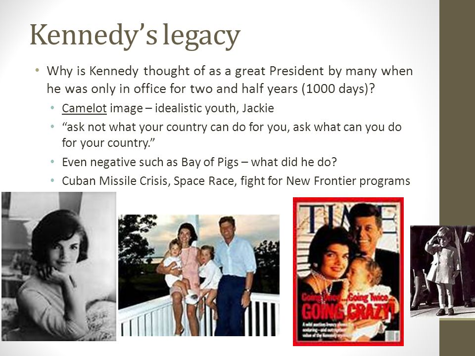 Kennedy's legacy Why is Kennedy thought of as a great President by many when he was only in office for two and half years (1000 days)? Camelot image –