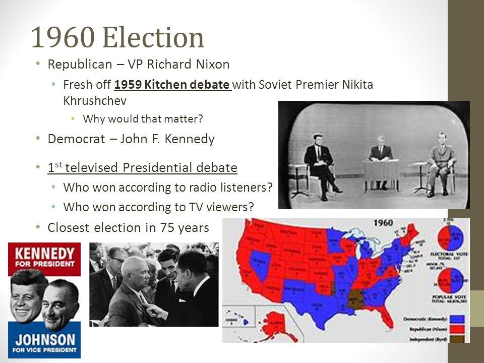 1960 Election Republican – VP Richard Nixon Fresh off 1959 Kitchen debate with Soviet Premier Nikita Khrushchev Why would that matter? Democrat – John