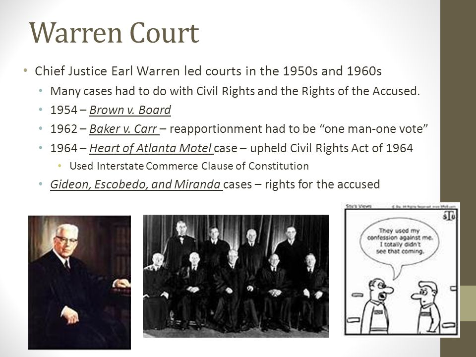 Warren Court Chief Justice Earl Warren led courts in the 1950s and 1960s Many cases had to do with Civil Rights and the Rights of the Accused. 1954 –