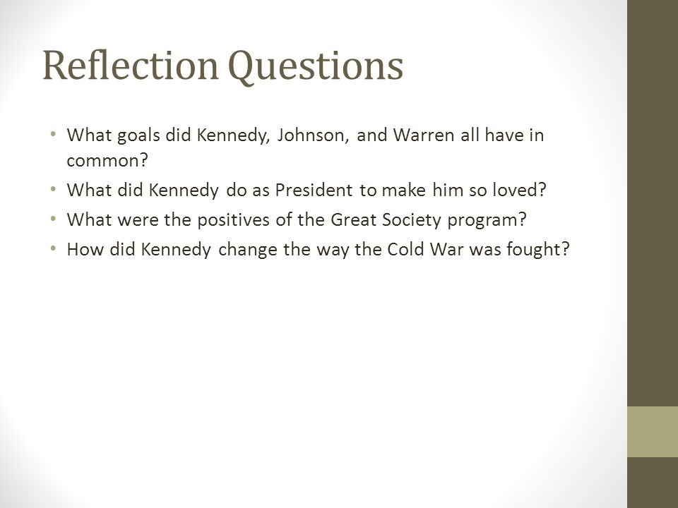Reflection Questions What goals did Kennedy, Johnson, and Warren all have in common? What did Kennedy do as President to make him so loved? What were