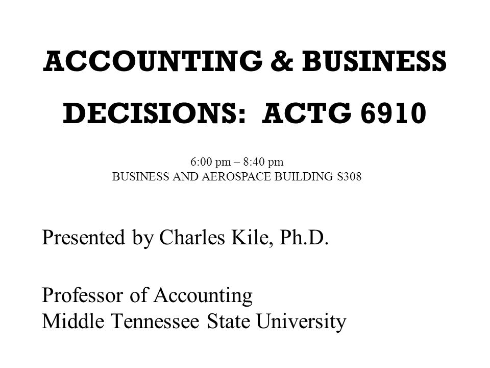 ACCOUNTING & BUSINESS DECISIONS: ACTG 6910 Presented by Charles Kile, Ph.D.