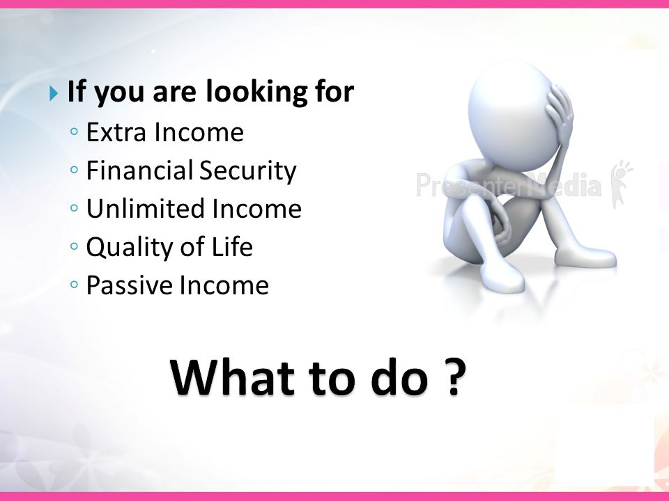  If you are looking for ◦ Extra Income ◦ Financial Security ◦ Unlimited Income ◦ Quality of Life ◦ Passive Income