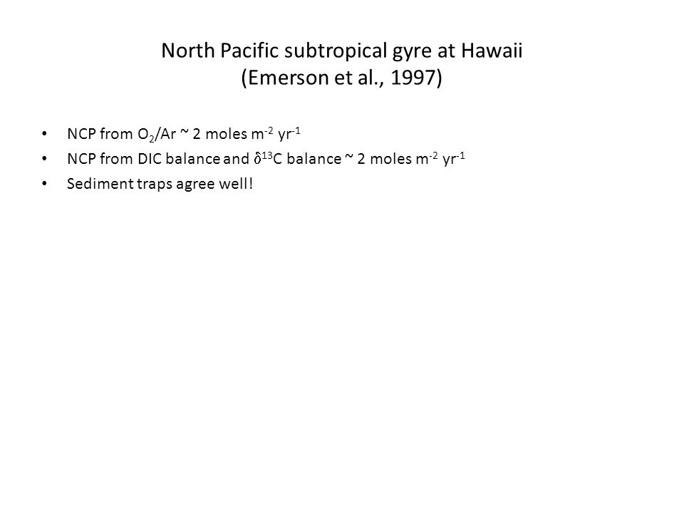 North Pacific subtropical gyre at Hawaii (Emerson et al., 1997) NCP from O 2 /Ar ~ 2 moles m -2 yr -1 NCP from DIC balance and  13 C balance ~ 2 moles m -2 yr -1 Sediment traps agree well!
