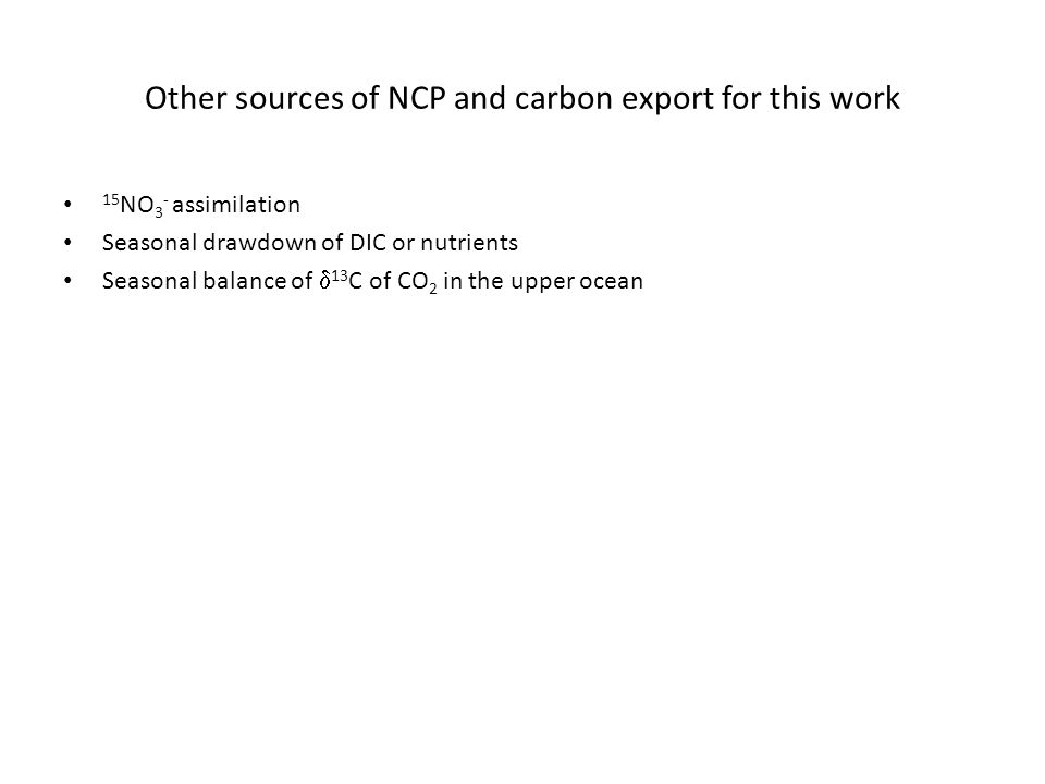 Other sources of NCP and carbon export for this work 15 NO 3 - assimilation Seasonal drawdown of DIC or nutrients Seasonal balance of  13 C of CO 2 in the upper ocean