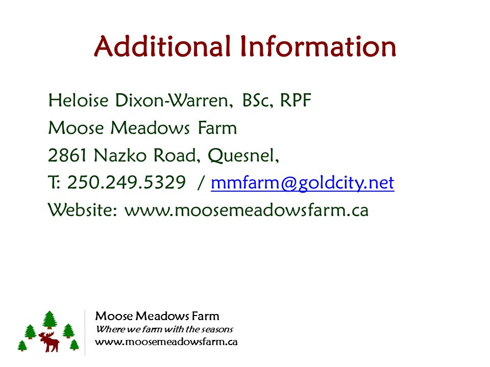 Additional Information Heloise Dixon-Warren, BSc, RPF Moose Meadows Farm 2861 Nazko Road, Quesnel, T: 250.249.5329 / mmfarm@goldcity.netmmfarm@goldcity.net Website: www.moosemeadowsfarm.ca Moose Meadows Farm Where we farm with the seasons www.moosemeadowsfarm.ca