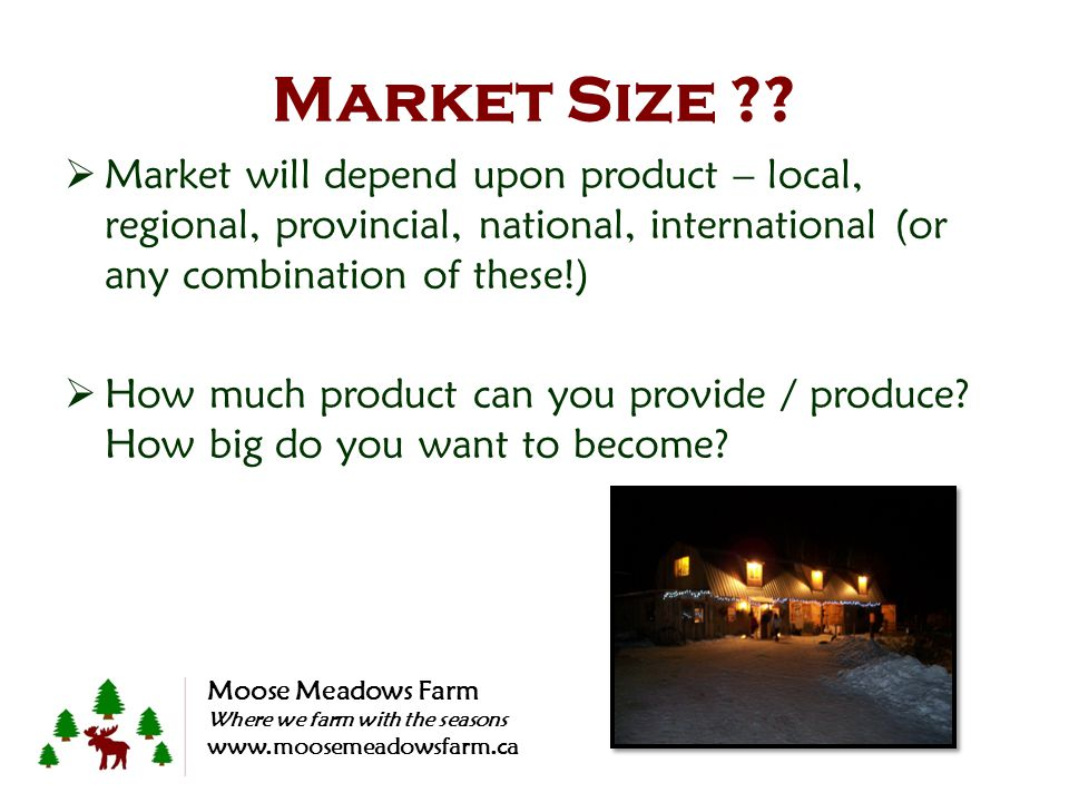 Market Size ??  Market will depend upon product – local, regional, provincial, national, international (or any combination of these!)  How much prod