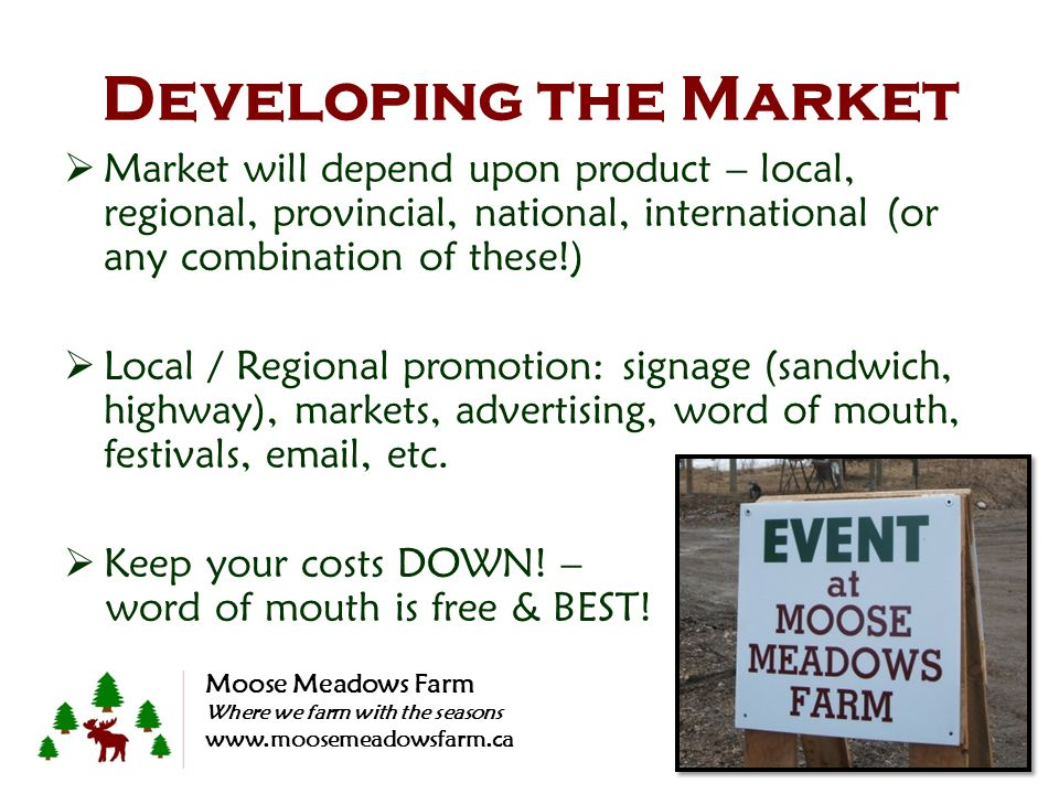 Developing the Market  Market will depend upon product – local, regional, provincial, national, international (or any combination of these!)  Local / Regional promotion: signage (sandwich, highway), markets, advertising, word of mouth, festivals, email, etc.