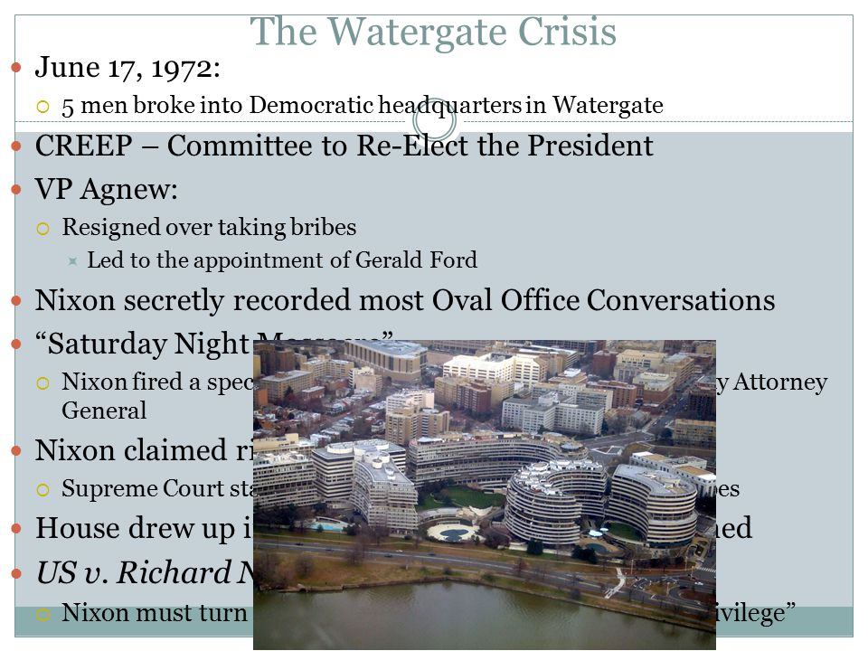 The Watergate Crisis June 17, 1972:  5 men broke into Democratic headquarters in Watergate CREEP – Committee to Re-Elect the President VP Agnew:  Resigned over taking bribes  Led to the appointment of Gerald Ford Nixon secretly recorded most Oval Office Conversations Saturday Night Massacre  Nixon fired a special prosecutor, Attorney General, and deputy Attorney General Nixon claimed right of Executive Privilege  Supreme Court stated he could not withhold evidence and tapes House drew up impeachment charges, Nixon resigned US v.