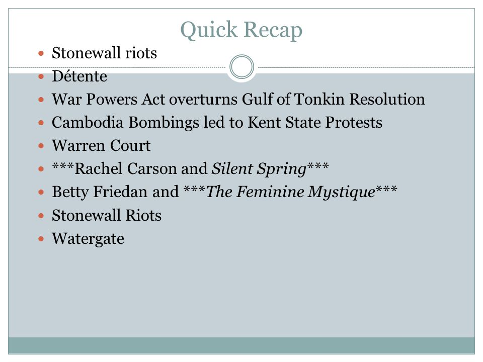 Quick Recap Stonewall riots Détente War Powers Act overturns Gulf of Tonkin Resolution Cambodia Bombings led to Kent State Protests Warren Court ***Ra
