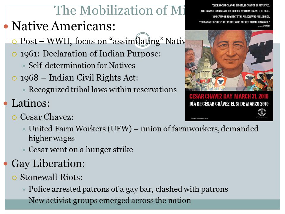 The Mobilization of Minorities Native Americans:  Post – WWII, focus on assimilating Native Americans  1961: Declaration of Indian Purpose:  Self-determination for Natives  1968 – Indian Civil Rights Act:  Recognized tribal laws within reservations Latinos:  Cesar Chavez:  United Farm Workers (UFW) – union of farmworkers, demanded higher wages  Cesar went on a hunger strike Gay Liberation:  Stonewall Riots:  Police arrested patrons of a gay bar, clashed with patrons  New activist groups emerged across the nation