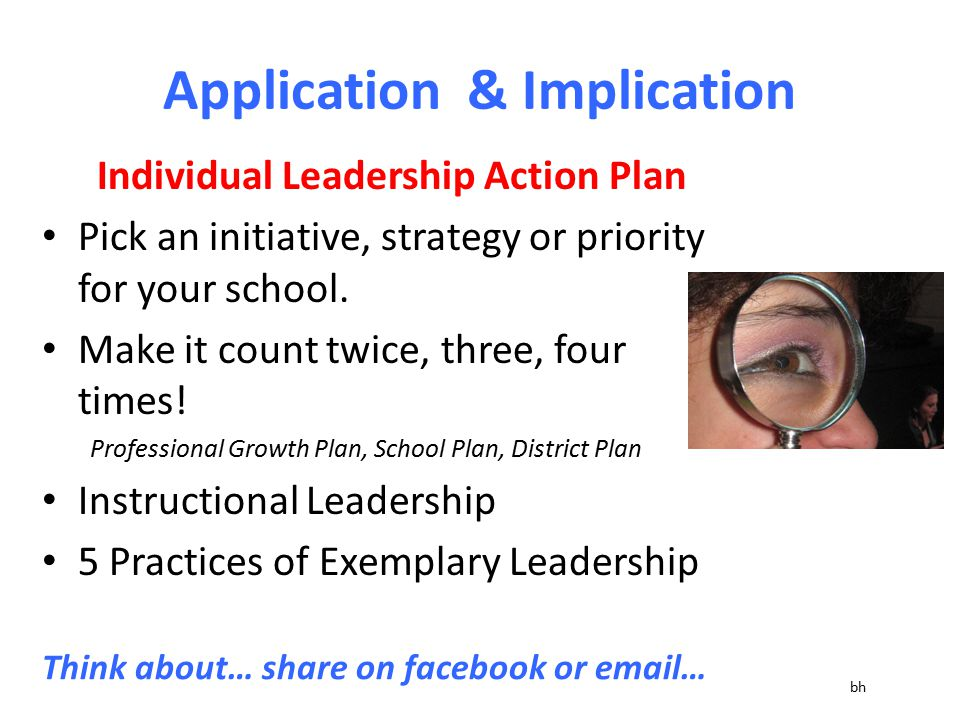 Application & Implication Individual Leadership Action Plan Pick an initiative, strategy or priority for your school. Make it count twice, three, four