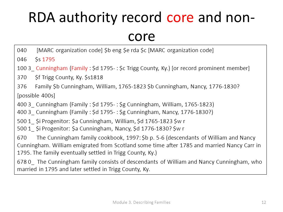 RDA authority record core and non- core 040 [MARC organization code] $b eng $e rda $c [MARC organization code] 046 $s 1795 100 3_ Cunningham (Family : $d 1795- : $c Trigg County, Ky.) [or record prominent member] 370 $f Trigg County, Ky.
