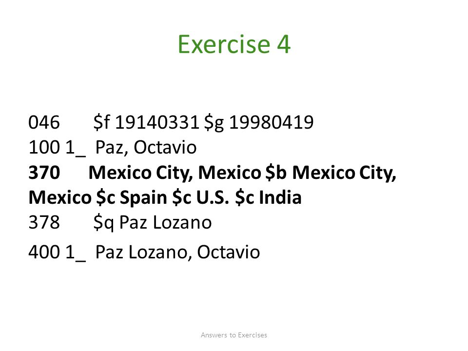 Exercise 4 046 $f 19140331 $g 19980419 100 1_ Paz, Octavio 370 Mexico City, Mexico $b Mexico City, Mexico $c Spain $c U.S. $c India 378 $q Paz Lozano