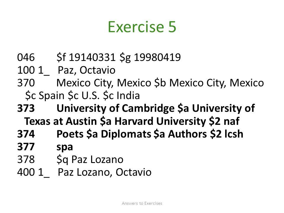 Exercise 5 046 $f 19140331 $g 19980419 100 1_ Paz, Octavio 370 Mexico City, Mexico $b Mexico City, Mexico $c Spain $c U.S.