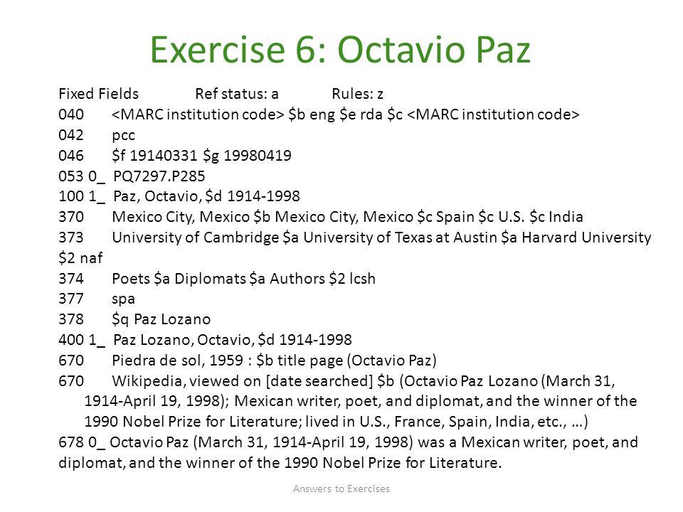 Exercise 6: Octavio Paz Answers to Exercises Fixed FieldsRef status: aRules: z 040 $b eng $e rda $c 042 pcc 046 $f 19140331 $g 19980419 053 0_ PQ7297.P285 100 1_ Paz, Octavio, $d 1914-1998 370 Mexico City, Mexico $b Mexico City, Mexico $c Spain $c U.S.