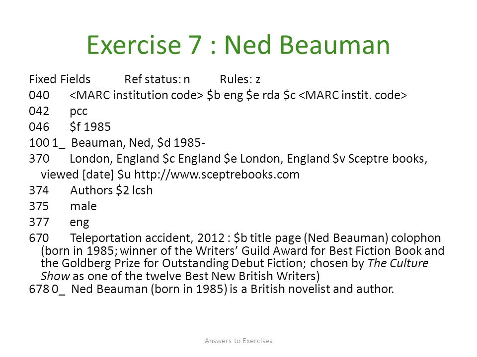 Exercise 7 : Ned Beauman Fixed FieldsRef status: nRules: z 040 $b eng $e rda $c 042 pcc 046 $f 1985 100 1_ Beauman, Ned, $d 1985- 370 London, England $c England $e London, England $v Sceptre books, viewed [date] $u http://www.sceptrebooks.com 374 Authors $2 lcsh 375 male 377 eng 670 Teleportation accident, 2012 : $b title page (Ned Beauman) colophon (born in 1985; winner of the Writers' Guild Award for Best Fiction Book and the Goldberg Prize for Outstanding Debut Fiction; chosen by The Culture Show as one of the twelve Best New British Writers) 678 0_ Ned Beauman (born in 1985) is a British novelist and author.