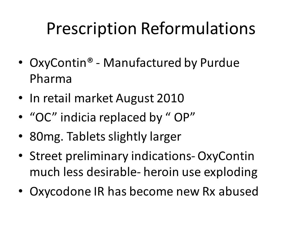 Prescription Reformulations OxyContin® - Manufactured by Purdue Pharma In retail market August 2010 OC indicia replaced by OP 80mg.