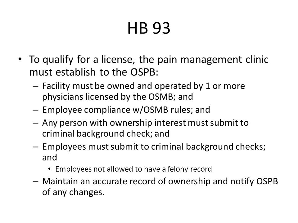 HB 93 To qualify for a license, the pain management clinic must establish to the OSPB: – Facility must be owned and operated by 1 or more physicians licensed by the OSMB; and – Employee compliance w/OSMB rules; and – Any person with ownership interest must submit to criminal background check; and – Employees must submit to criminal background checks; and Employees not allowed to have a felony record – Maintain an accurate record of ownership and notify OSPB of any changes.
