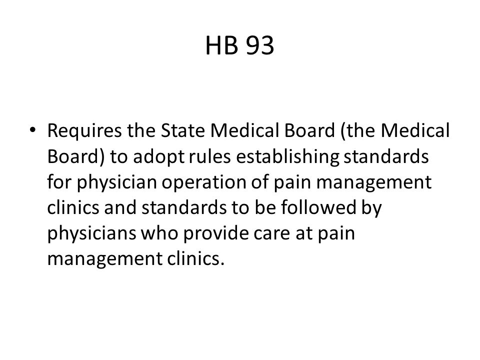 HB 93 Requires the State Medical Board (the Medical Board) to adopt rules establishing standards for physician operation of pain management clinics and standards to be followed by physicians who provide care at pain management clinics.