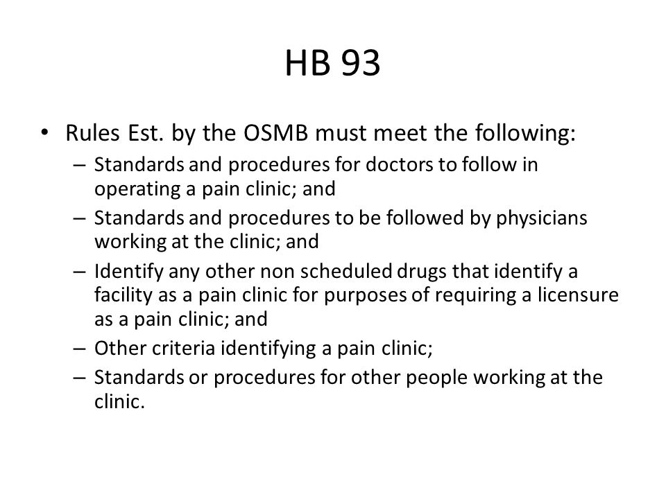 HB 93 Rules Est. by the OSMB must meet the following: – Standards and procedures for doctors to follow in operating a pain clinic; and – Standards and