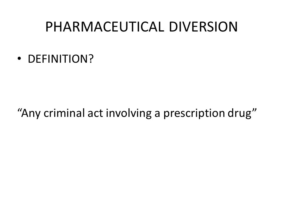PHARMACEUTICAL DIVERSION DEFINITION? Any criminal act involving a prescription drug