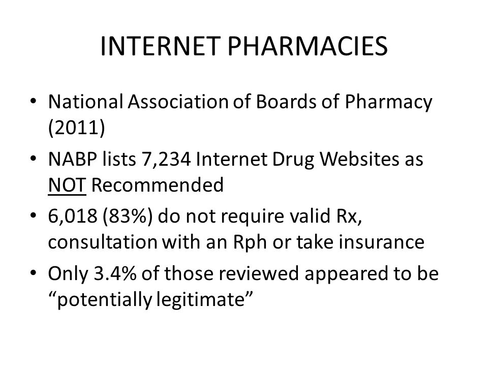 INTERNET PHARMACIES National Association of Boards of Pharmacy (2011) NABP lists 7,234 Internet Drug Websites as NOT Recommended 6,018 (83%) do not require valid Rx, consultation with an Rph or take insurance Only 3.4% of those reviewed appeared to be potentially legitimate