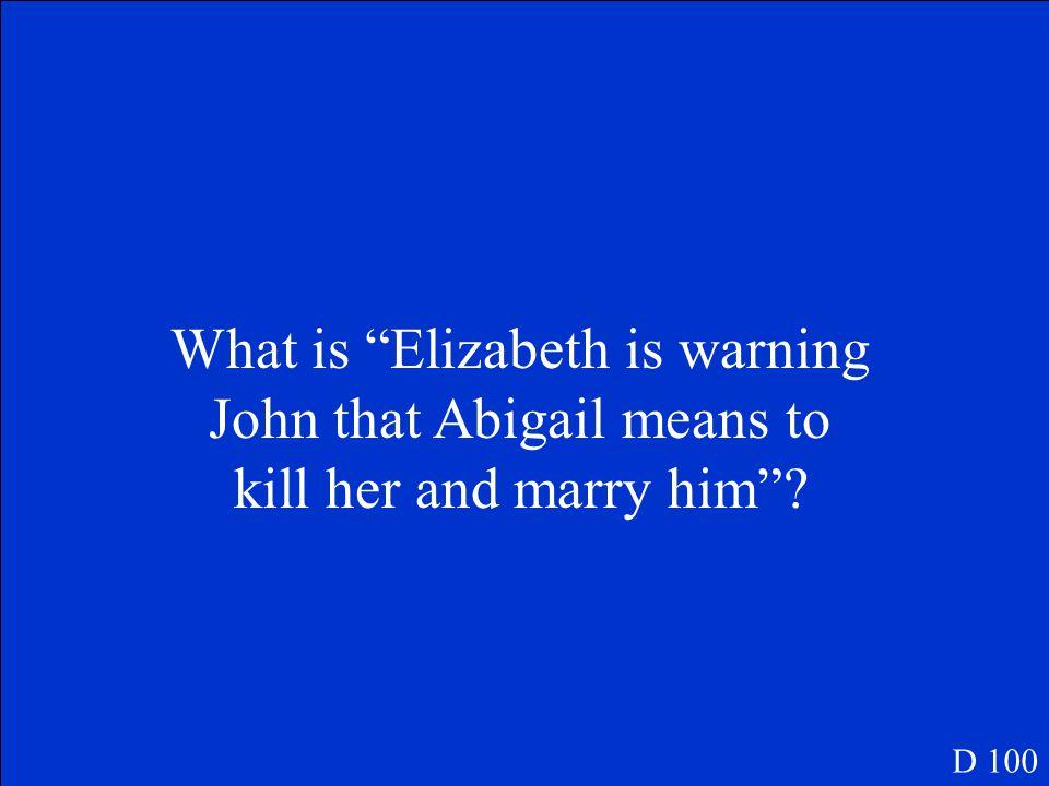 She wants me dead, John, you know it! D 100