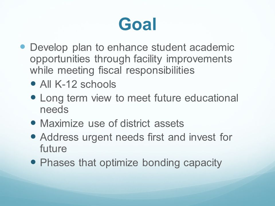 Goal Develop plan to enhance student academic opportunities through facility improvements while meeting fiscal responsibilities All K-12 schools Long term view to meet future educational needs Maximize use of district assets Address urgent needs first and invest for future Phases that optimize bonding capacity