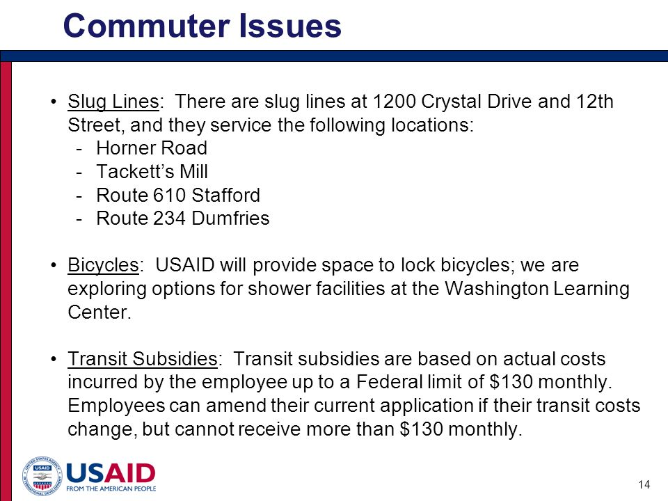Slug Lines: There are slug lines at 1200 Crystal Drive and 12th Street, and they service the following locations: -Horner Road -Tackett's Mill -Route 610 Stafford -Route 234 Dumfries Bicycles: USAID will provide space to lock bicycles; we are exploring options for shower facilities at the Washington Learning Center.