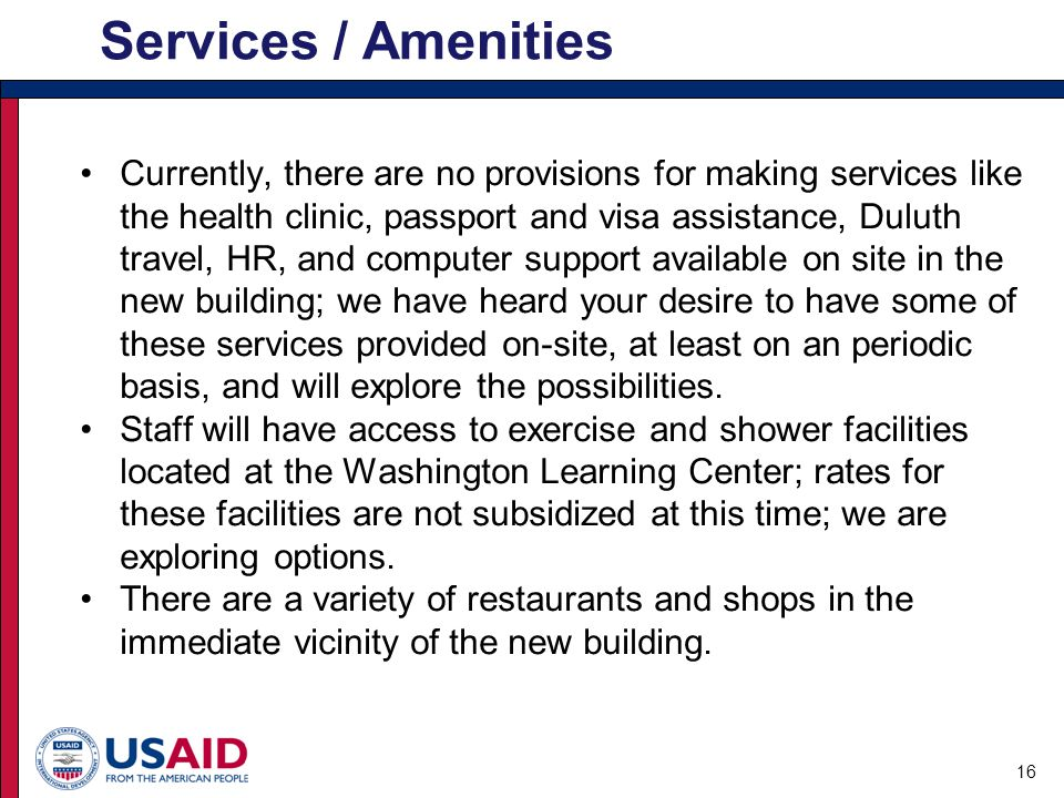 Currently, there are no provisions for making services like the health clinic, passport and visa assistance, Duluth travel, HR, and computer support available on site in the new building; we have heard your desire to have some of these services provided on-site, at least on an periodic basis, and will explore the possibilities.