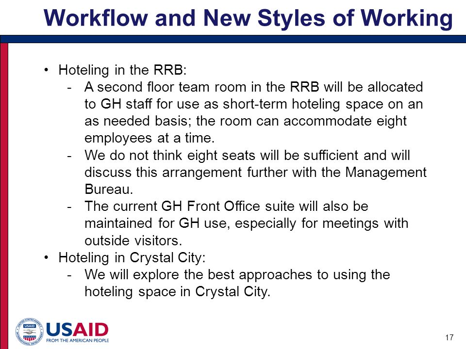 Workflow and New Styles of Working 17 Hoteling in the RRB: -A second floor team room in the RRB will be allocated to GH staff for use as short-term hoteling space on an as needed basis; the room can accommodate eight employees at a time.