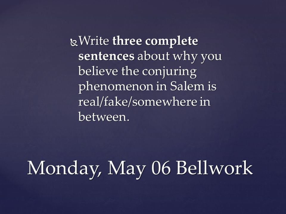 Monday, May 06 Bellwork  Write three complete sentences about why you believe the conjuring phenomenon in Salem is real/fake/somewhere in between.