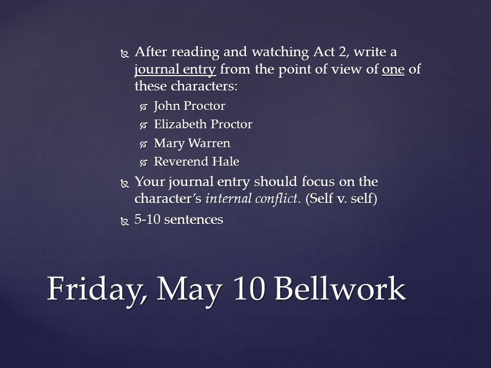  After reading and watching Act 2, write a journal entry from the point of view of one of these characters:  John Proctor  Elizabeth Proctor  Mary Warren  Reverend Hale  Your journal entry should focus on the character's internal conflict.