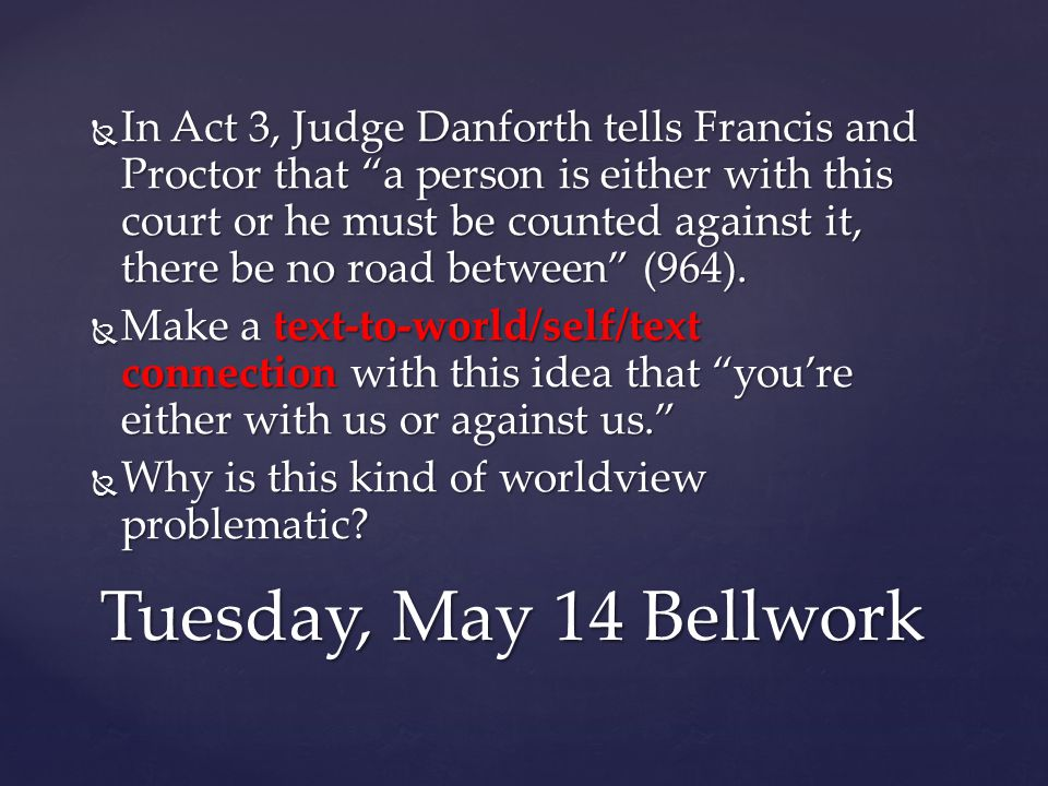  In Act 3, Judge Danforth tells Francis and Proctor that a person is either with this court or he must be counted against it, there be no road between (964).